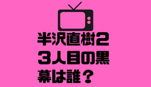 半沢直樹2の黒幕3人目の正体は誰?大和田か?頭取か?それともあの人か?!