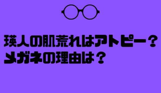 瑛人の肌荒れはアトピーが原因?メガネかけた理由はそれなのか?